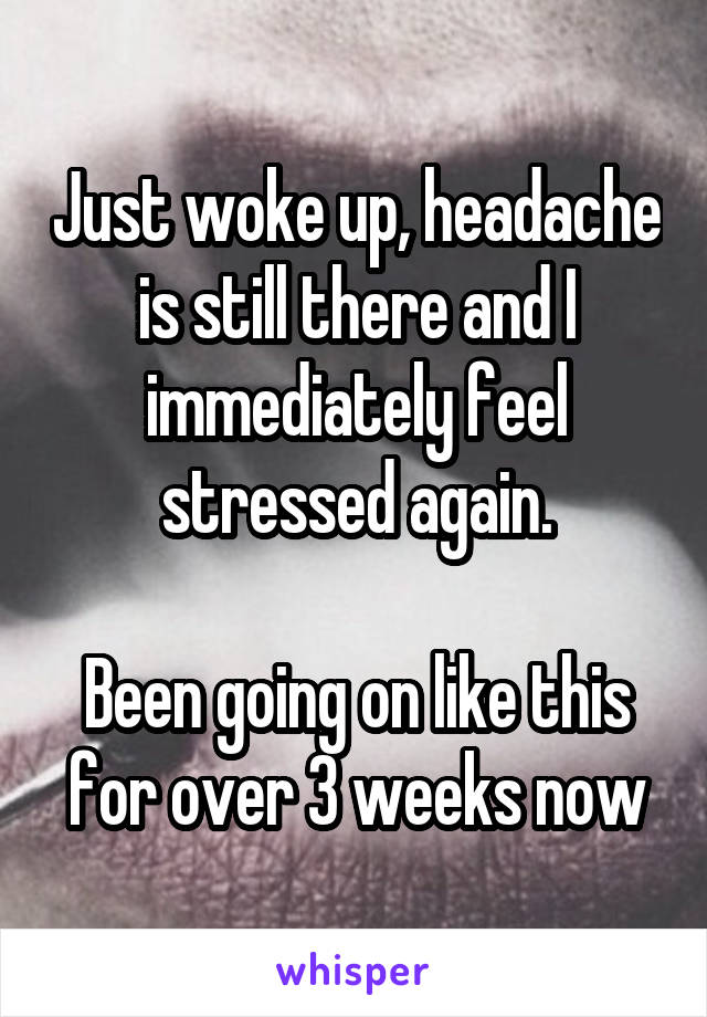 Just woke up, headache is still there and I immediately feel stressed again.  Been going on like this for over 3 weeks now