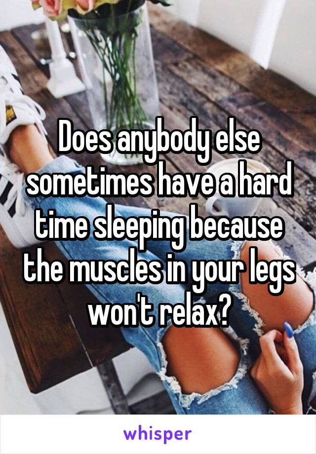 Does anybody else sometimes have a hard time sleeping because the muscles in your legs won't relax?