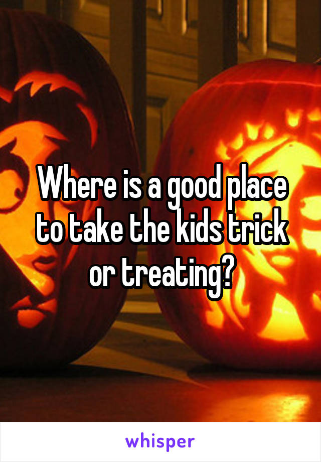 Where is a good place to take the kids trick or treating?