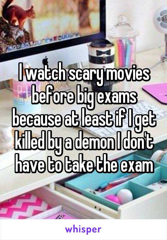 I watch scary movies before big exams because at least if I get killed by a demon I don't have to take the exam