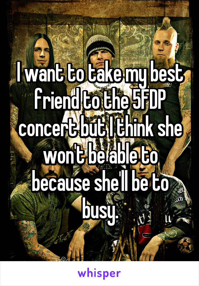 I want to take my best friend to the 5FDP concert but I think she won't be able to because she'll be to busy.