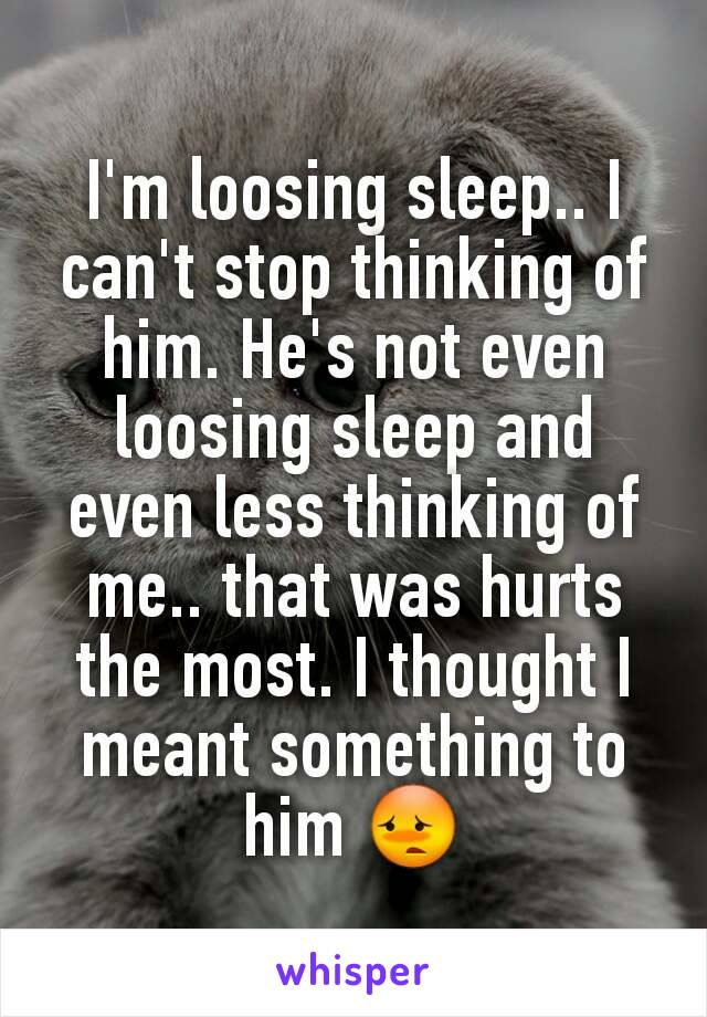 I'm loosing sleep.. I can't stop thinking of him. He's not even loosing sleep and even less thinking of me.. that was hurts the most. I thought I meant something to him 😳