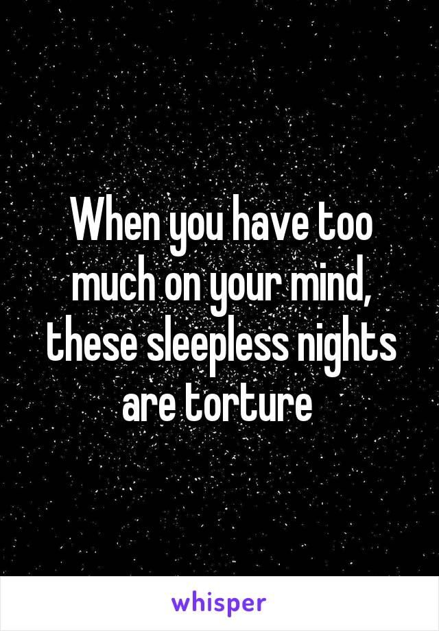 When you have too much on your mind, these sleepless nights are torture