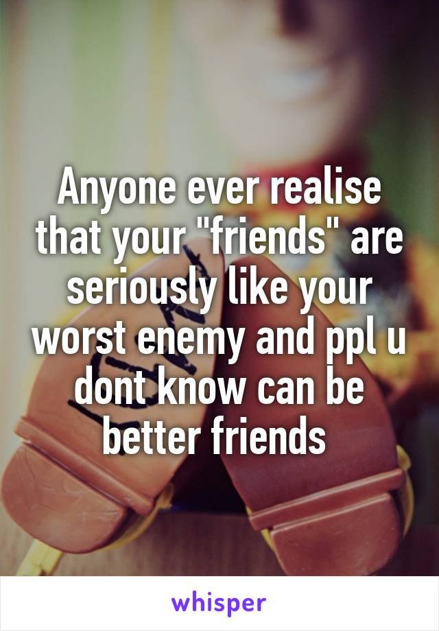 "Anyone ever realise that your ""friends"" are seriously like your worst enemy and ppl u dont know can be better friends"