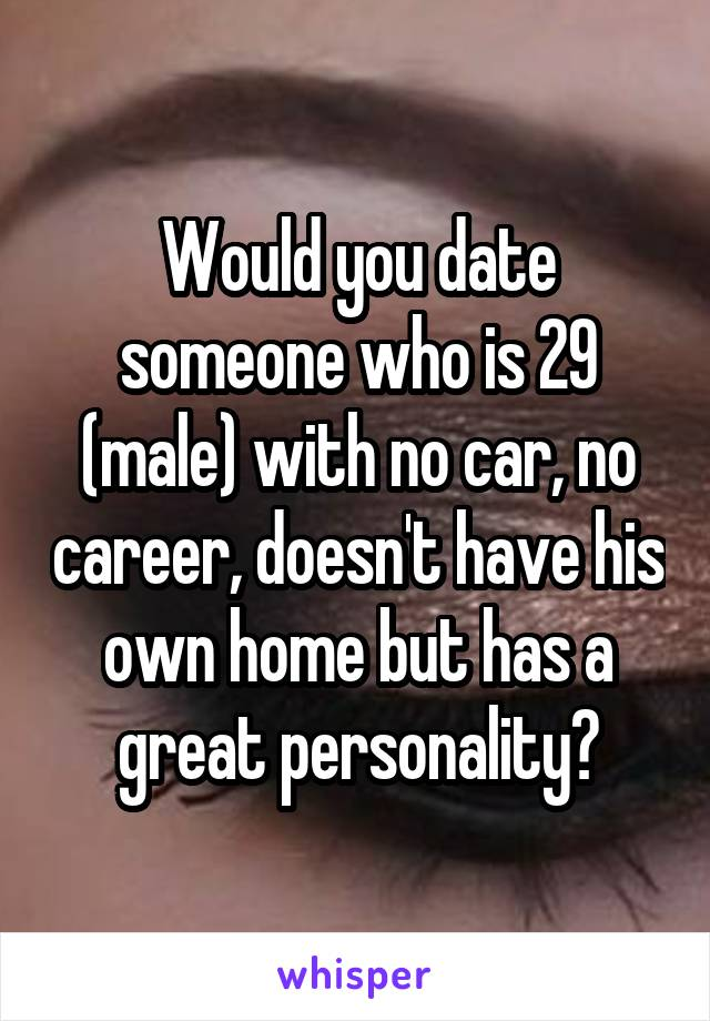 Would you date someone who is 29 (male) with no car, no career, doesn't have his own home but has a great personality?