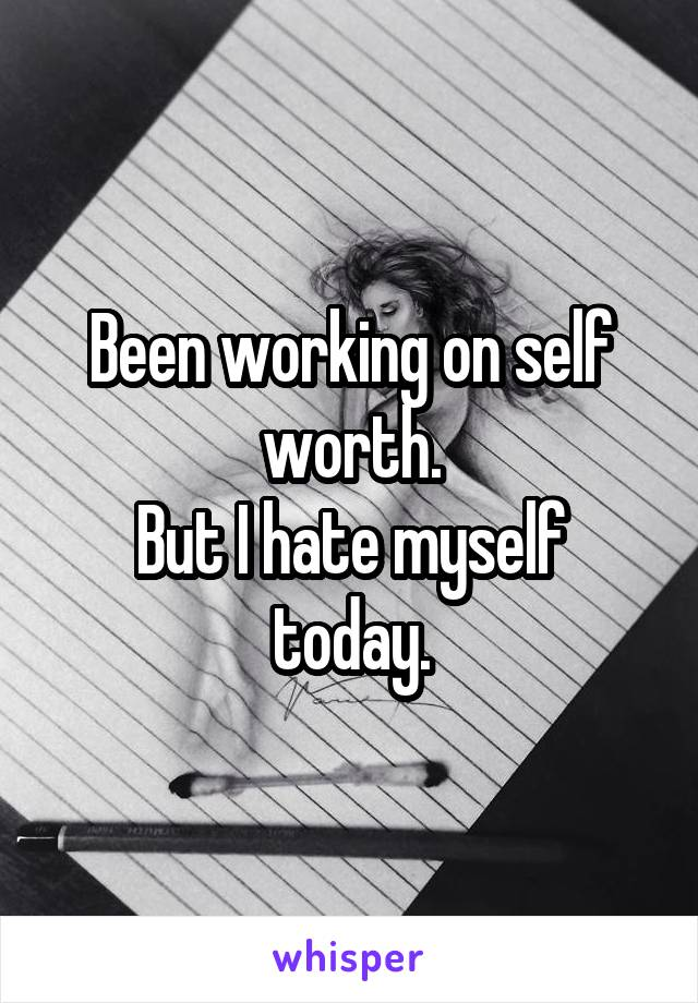 Been working on self worth. But I hate myself today.