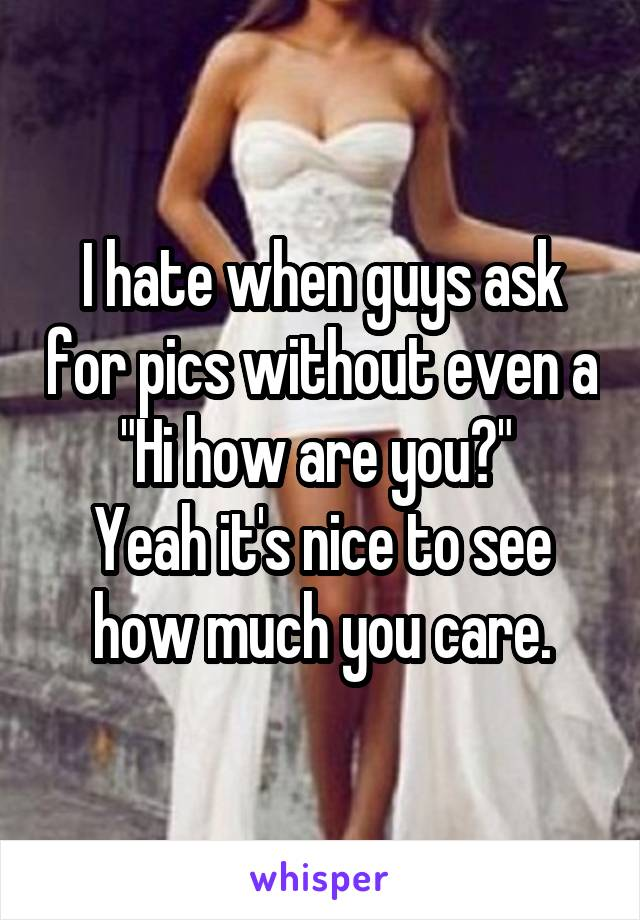 """I hate when guys ask for pics without even a """"Hi how are you?""""  Yeah it's nice to see how much you care."""