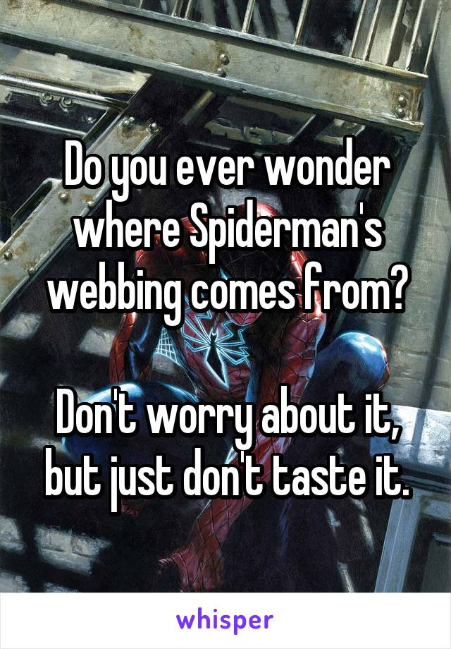 Do you ever wonder where Spiderman's webbing comes from?  Don't worry about it, but just don't taste it.