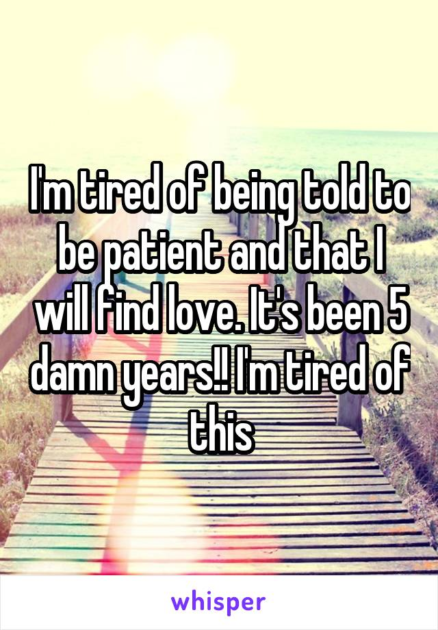 I'm tired of being told to be patient and that I will find love. It's been 5 damn years!! I'm tired of this