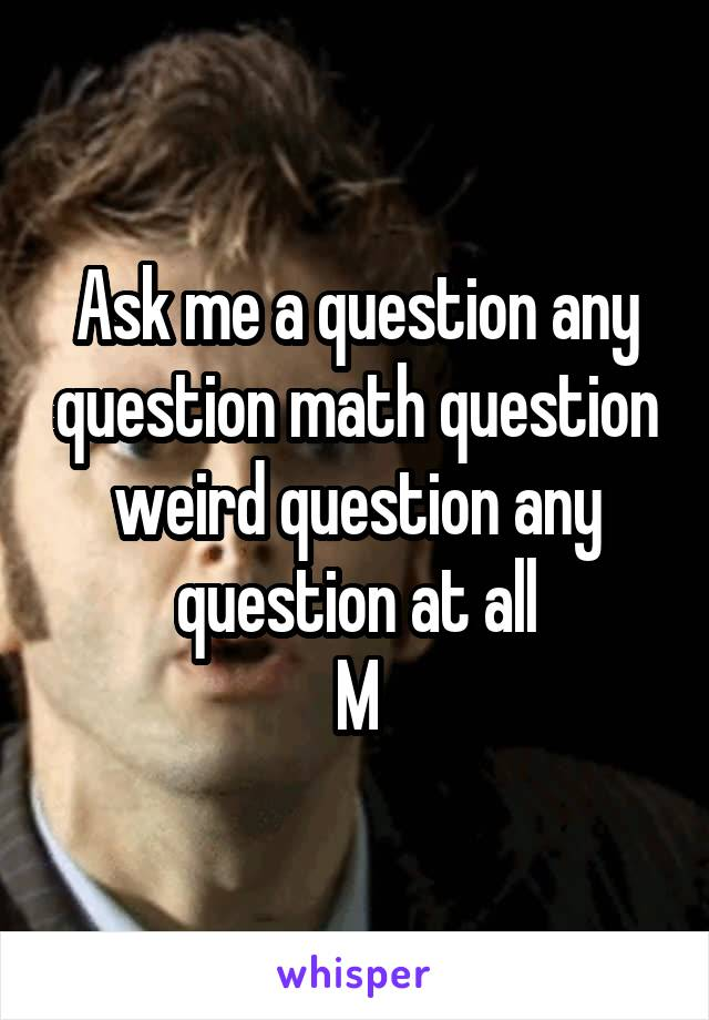 Ask me a question any question math question weird question any question at all M