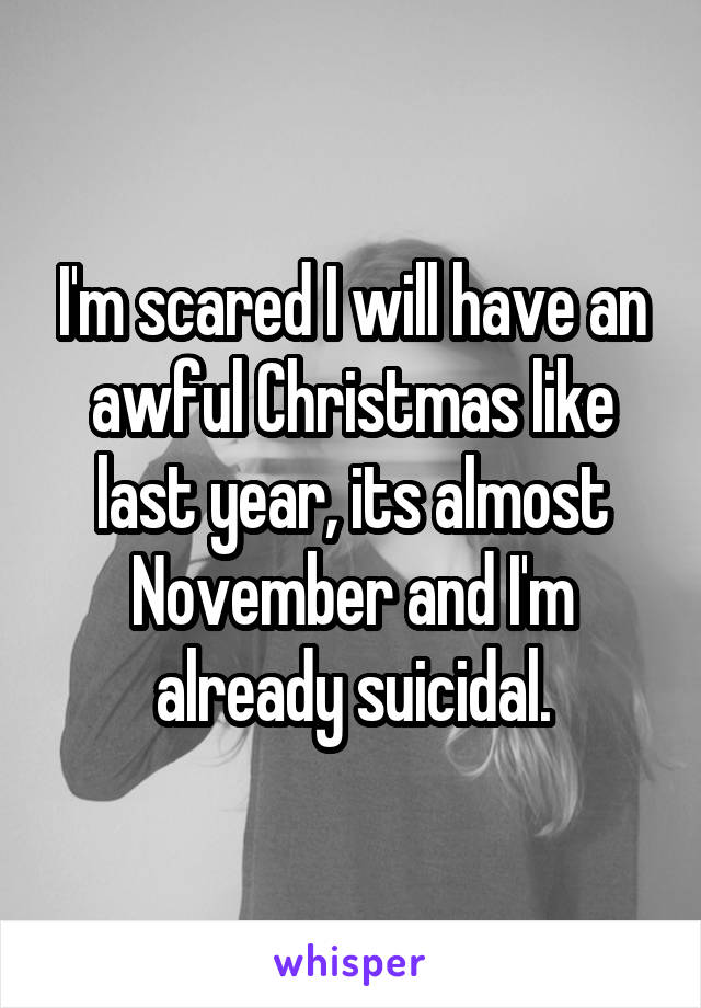 I'm scared I will have an awful Christmas like last year, its almost November and I'm already suicidal.