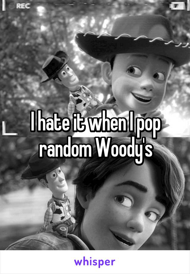 I hate it when I pop random Woody's