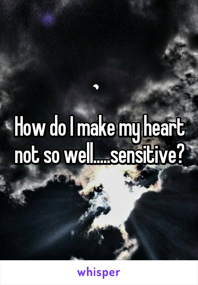 How do I make my heart not so well.....sensitive?
