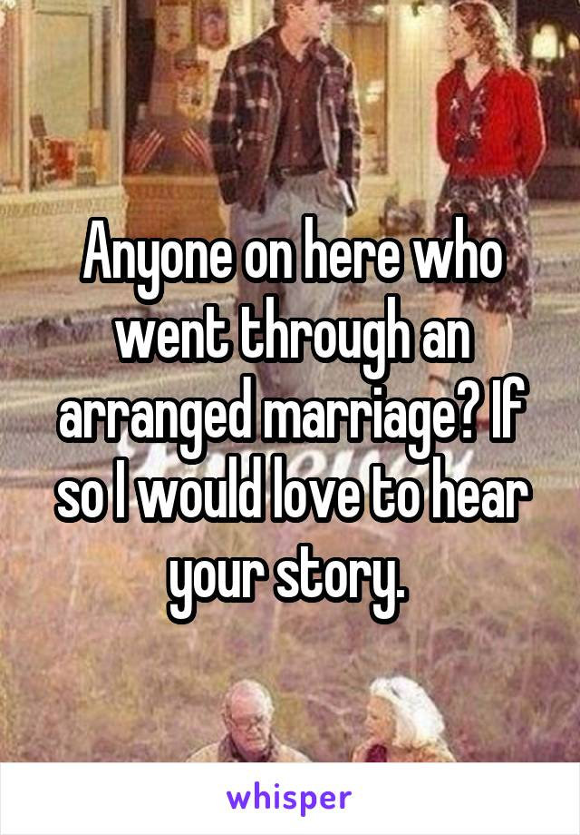 Anyone on here who went through an arranged marriage? If so I would love to hear your story.