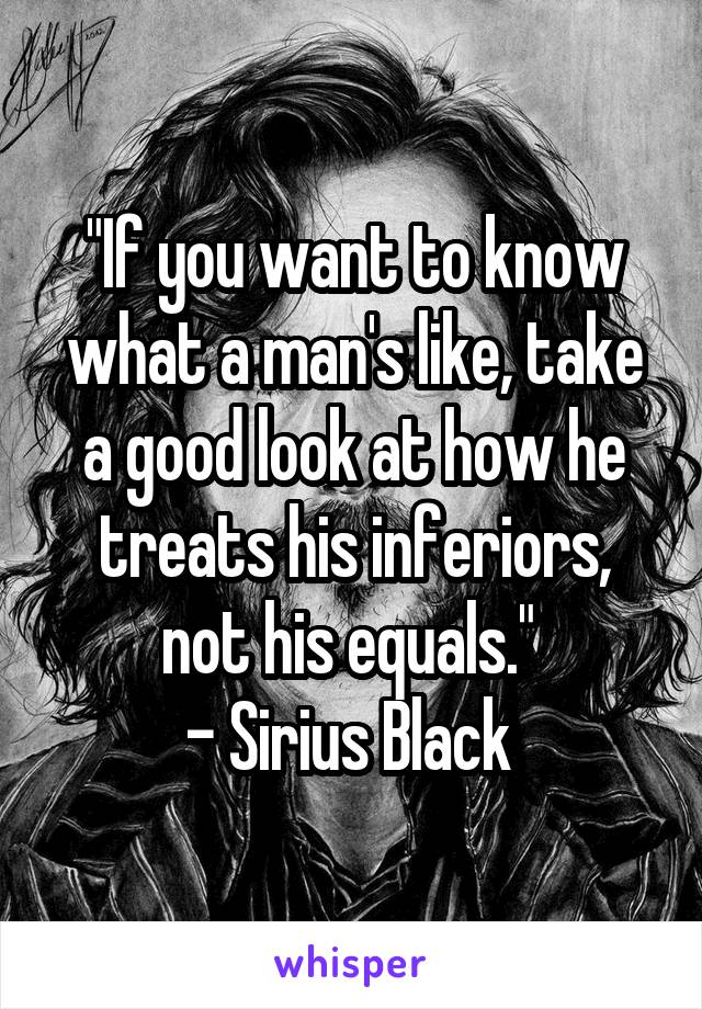 """""""If you want to know what a man's like, take a good look at how he treats his inferiors, not his equals.""""  - Sirius Black"""