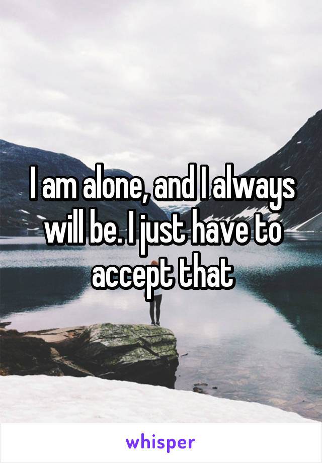 I am alone, and I always will be. I just have to accept that