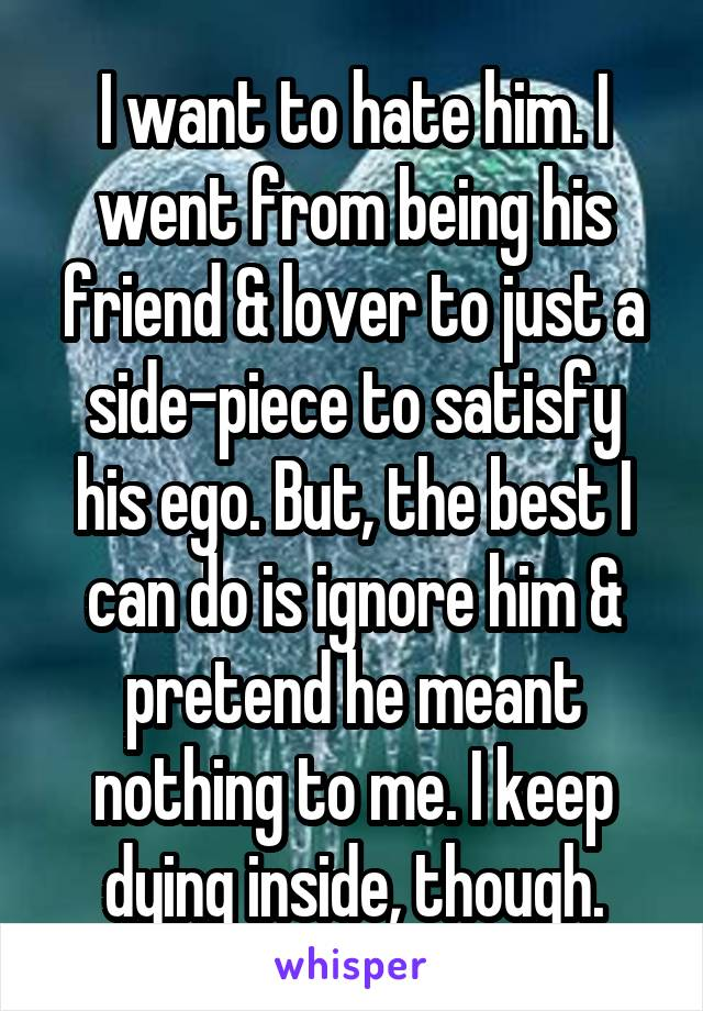 I want to hate him. I went from being his friend & lover to just a side-piece to satisfy his ego. But, the best I can do is ignore him & pretend he meant nothing to me. I keep dying inside, though.