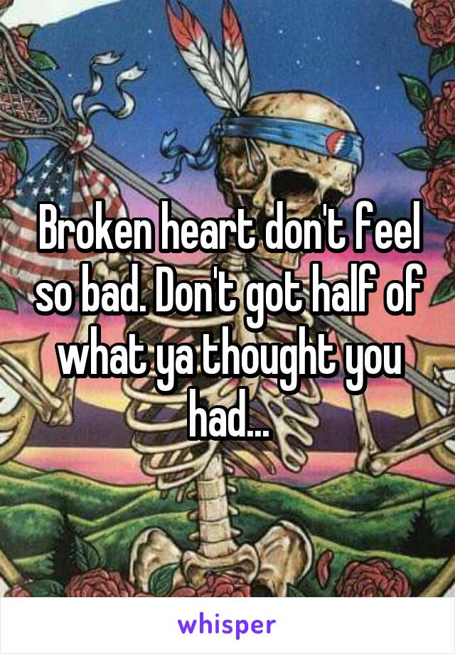 Broken heart don't feel so bad. Don't got half of what ya thought you had...