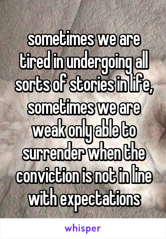 sometimes we are tired in undergoing all sorts of stories in life, sometimes we are weak only able to surrender when the conviction is not in line with expectations