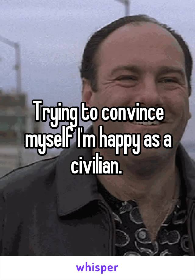 Trying to convince myself I'm happy as a civilian.