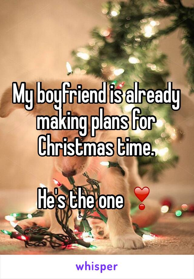 My boyfriend is already making plans for Christmas time.  He's the one ❣️