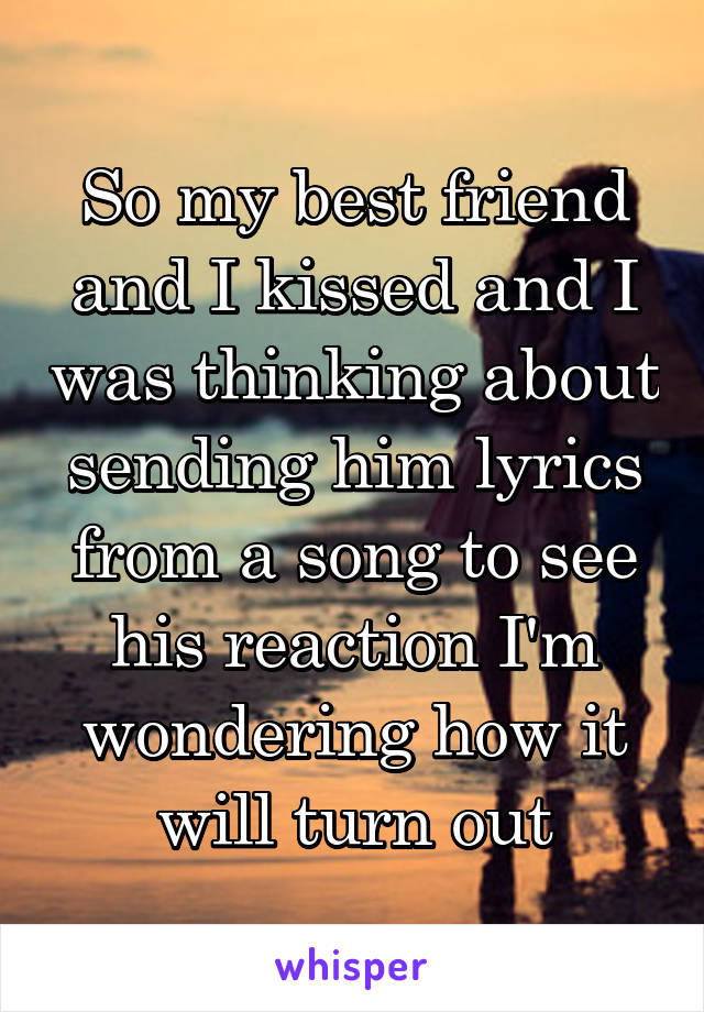 So my best friend and I kissed and I was thinking about sending him lyrics from a song to see his reaction I'm wondering how it will turn out
