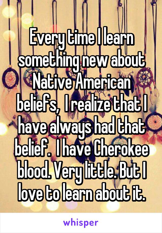 Every time I learn something new about Native American beliefs,  I realize that I have always had that belief.  I have Cherokee blood. Very little. But I love to learn about it.