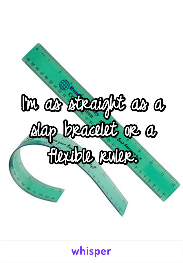 I'm as straight as a slap bracelet or a flexible ruler.