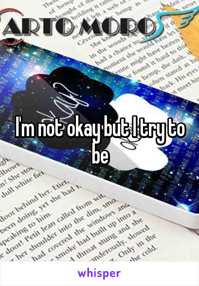 I'm not okay but I try to be