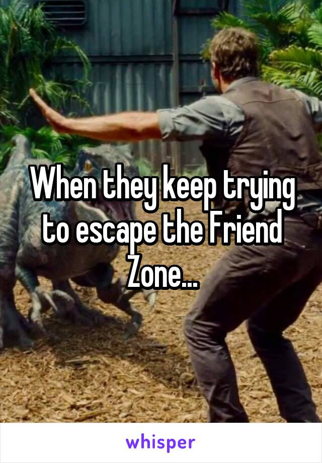 When they keep trying to escape the Friend Zone...