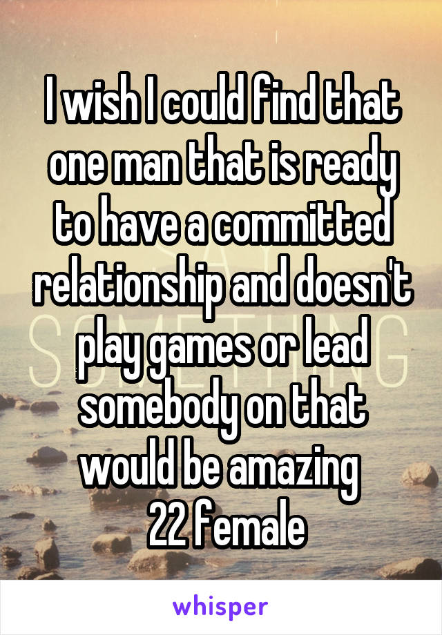 I wish I could find that one man that is ready to have a committed relationship and doesn't play games or lead somebody on that would be amazing   22 female