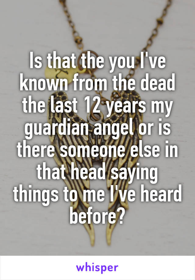 Is that the you I've known from the dead the last 12 years my guardian angel or is there someone else in that head saying things to me I've heard before?