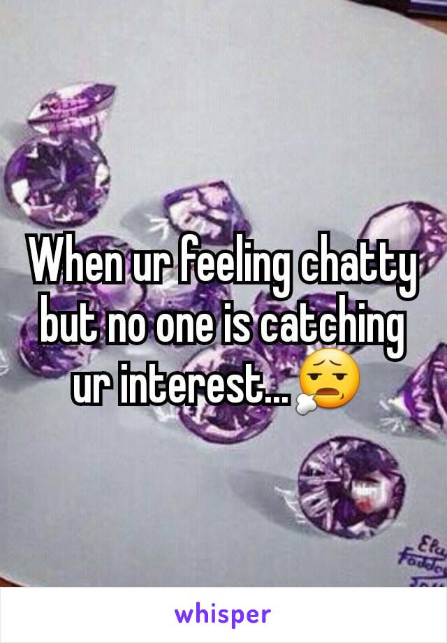 When ur feeling chatty but no one is catching ur interest...😧