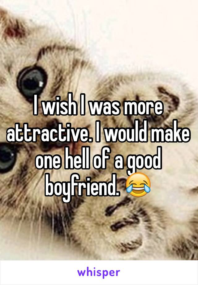I wish I was more attractive. I would make one hell of a good boyfriend. 😂