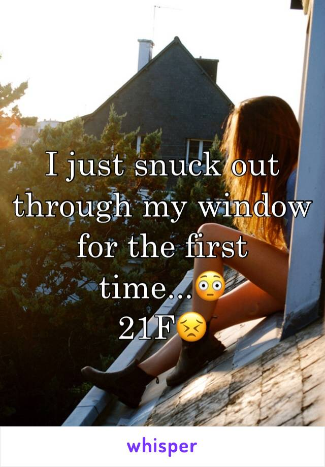I just snuck out through my window for the first time...😳 21F😣