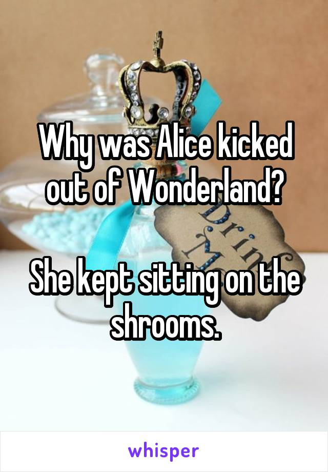 Why was Alice kicked out of Wonderland?  She kept sitting on the shrooms.