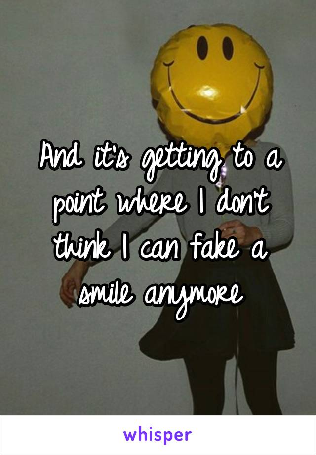And it's getting to a point where I don't think I can fake a smile anymore