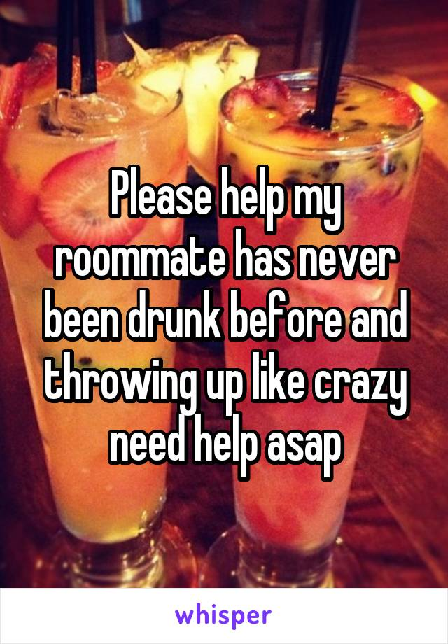 Please help my roommate has never been drunk before and throwing up like crazy need help asap
