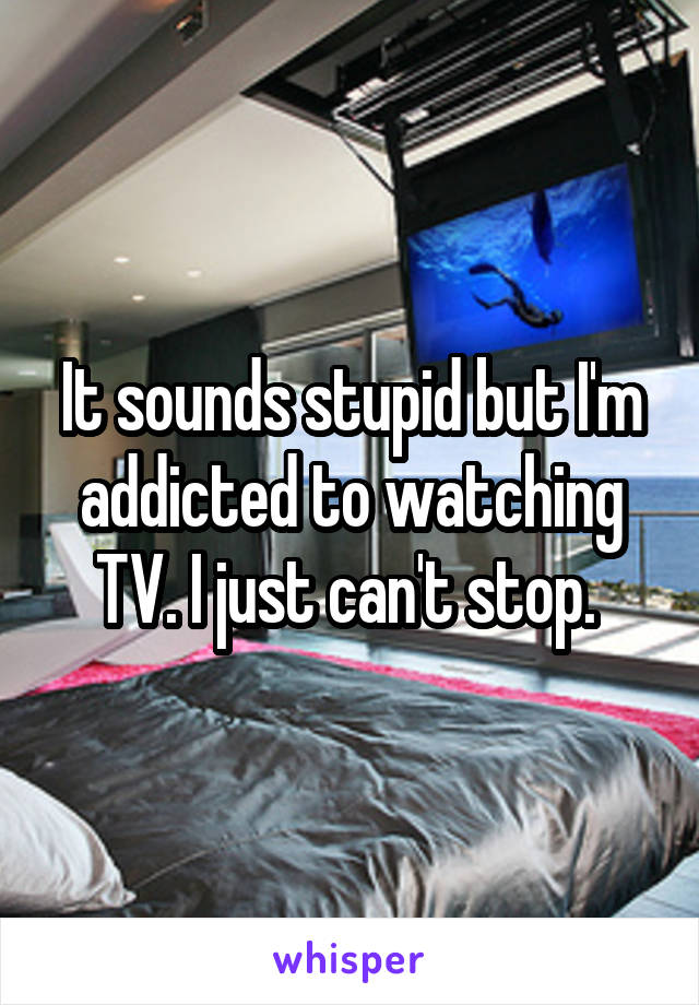 It sounds stupid but I'm addicted to watching TV. I just can't stop.
