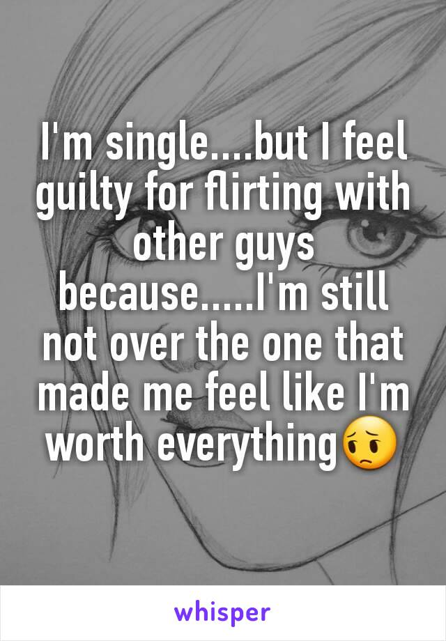 I'm single....but I feel guilty for flirting with other guys because.....I'm still not over the one that made me feel like I'm worth everything😔