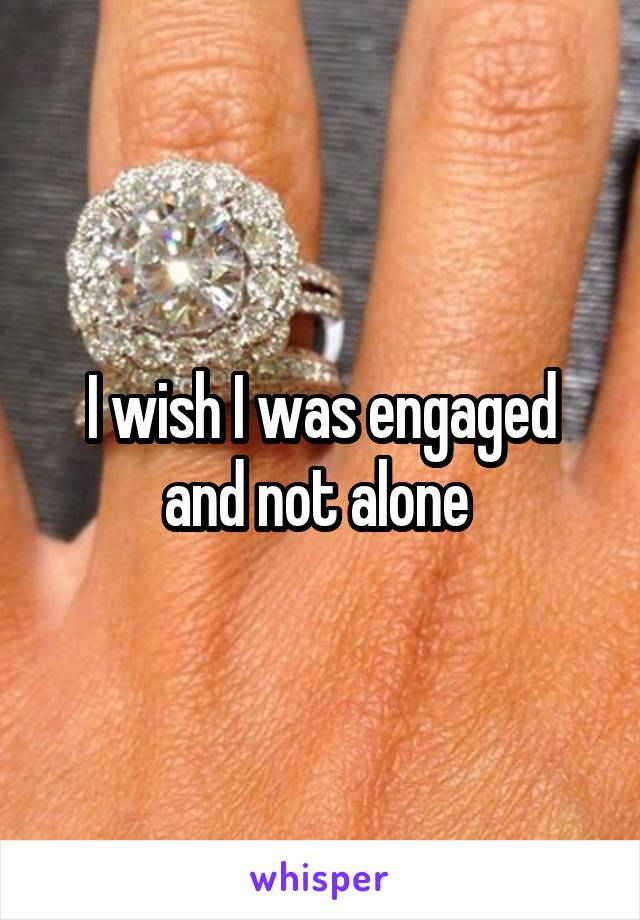 I wish I was engaged and not alone