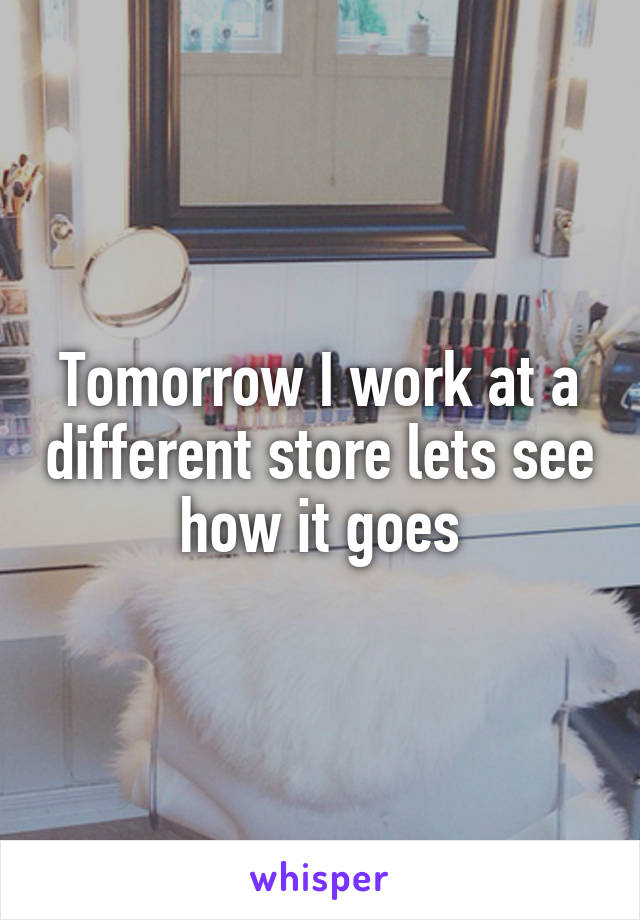 Tomorrow I work at a different store lets see how it goes