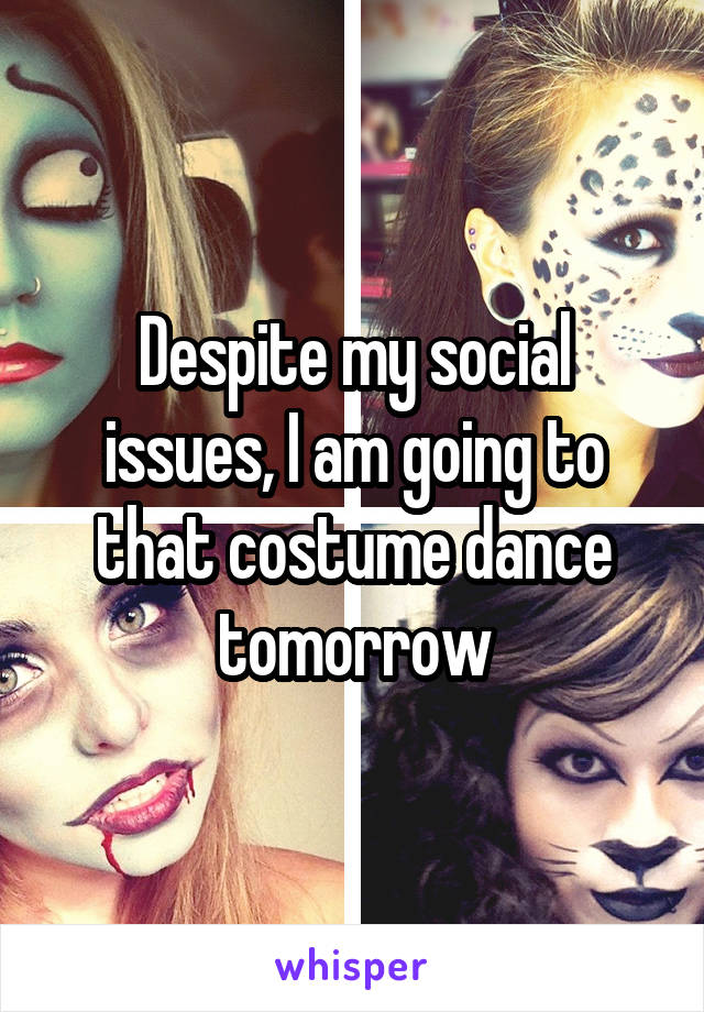 Despite my social issues, I am going to that costume dance tomorrow