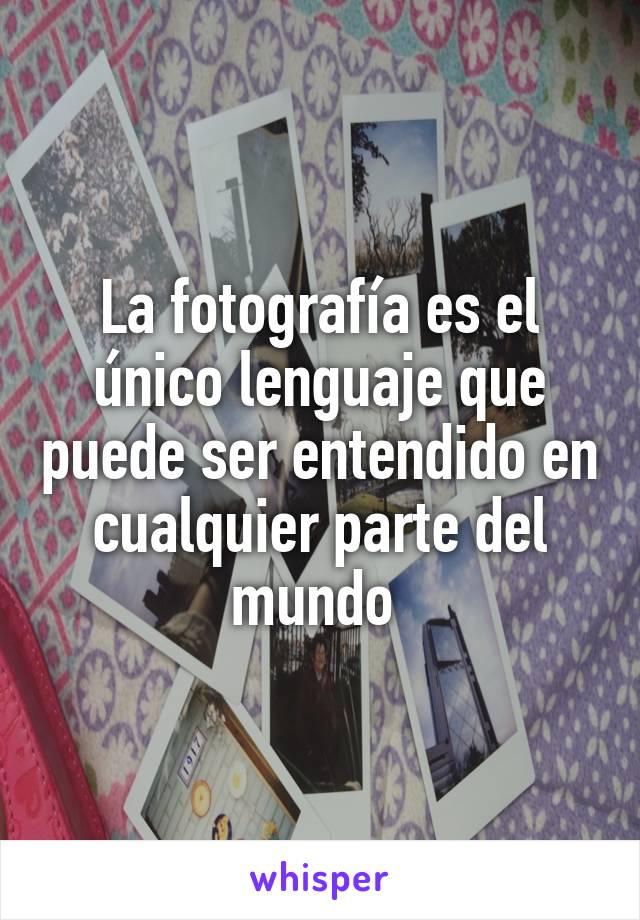 La fotografía es el único lenguaje que puede ser entendido en cualquier parte del mundo