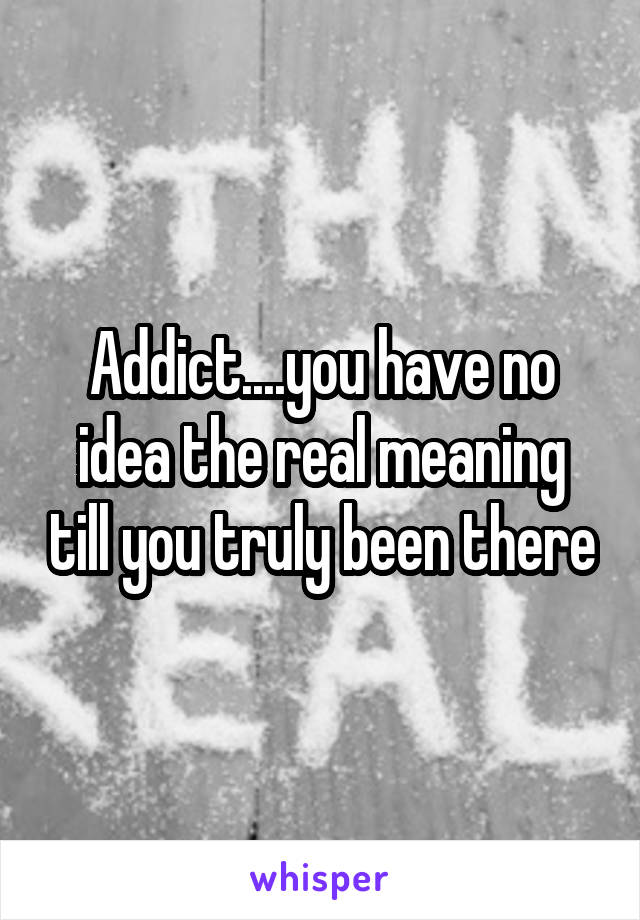 Addict....you have no idea the real meaning till you truly been there