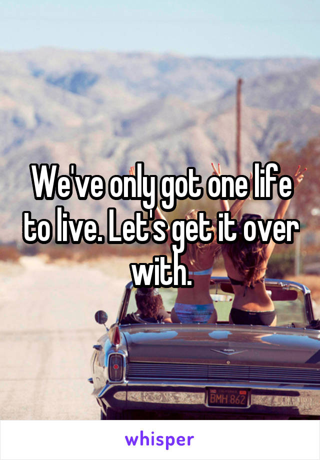We've only got one life to live. Let's get it over with.