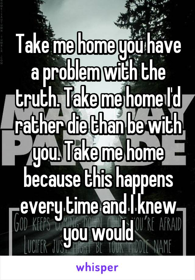 Take me home you have a problem with the truth. Take me home I'd rather die than be with you. Take me home because this happens every time and I knew you would