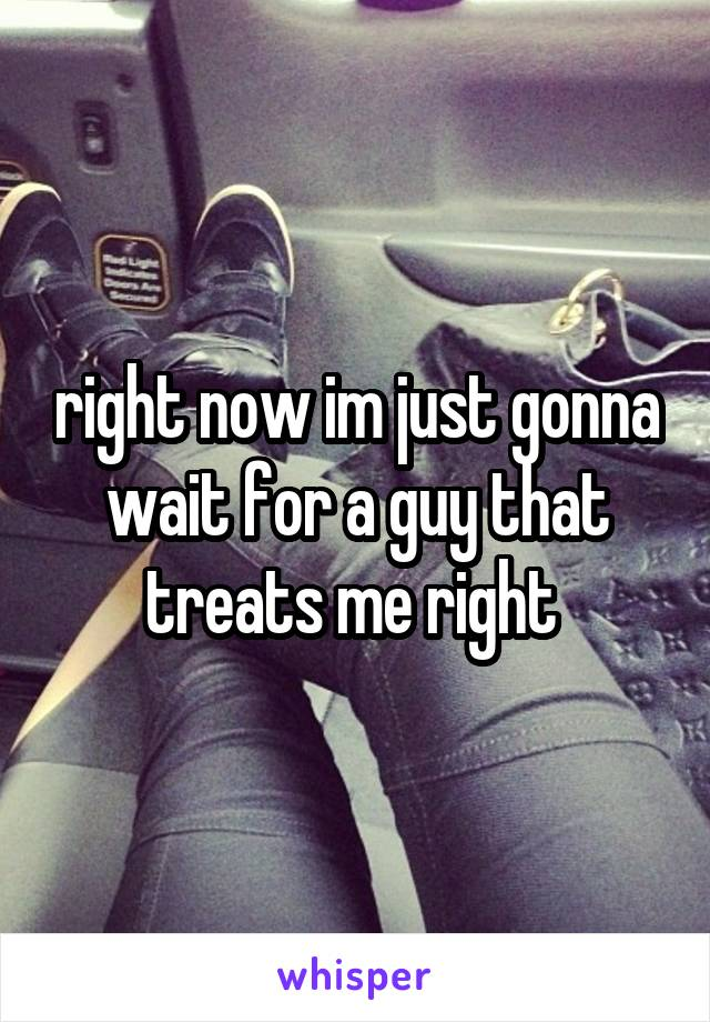 right now im just gonna wait for a guy that treats me right