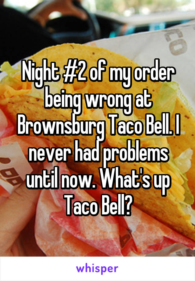 Night #2 of my order being wrong at Brownsburg Taco Bell. I never had problems until now. What's up Taco Bell?