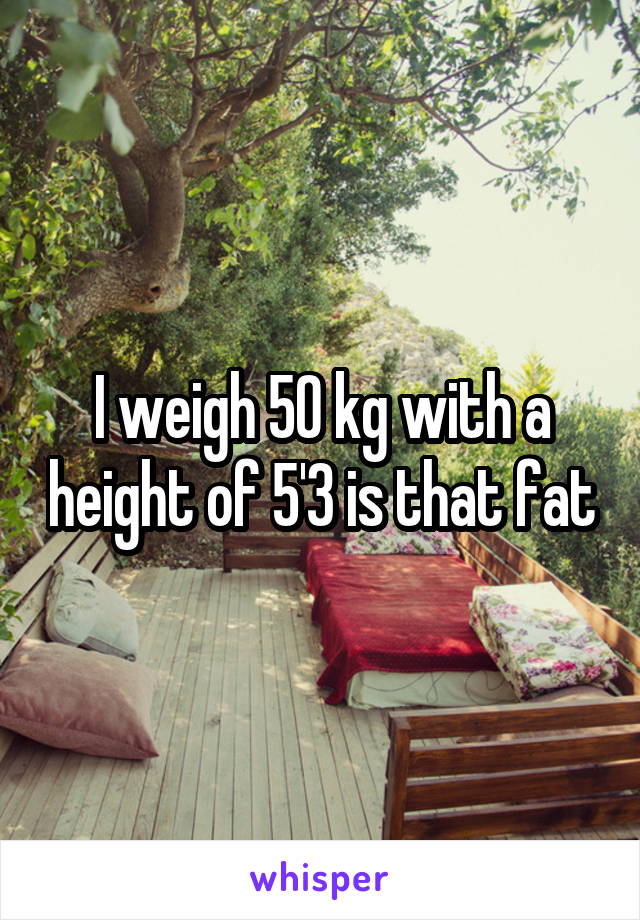 I weigh 50 kg with a height of 5'3 is that fat